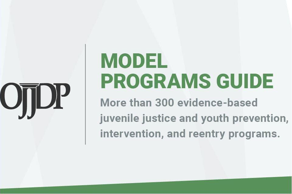 OJJDP Model Programs Guide - More than 300 evidence-based juvenile justice and youth prevention, intervention, and reentry programs.