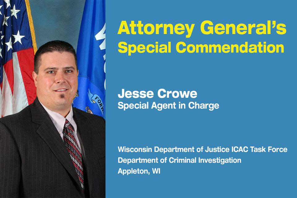 Attorney General's Special Commendation Recipient: Special Agent in Charge Jesse Crowe, Supervisor of the Internet Crimes Against Children Task Force for the Western District of Wisconsin