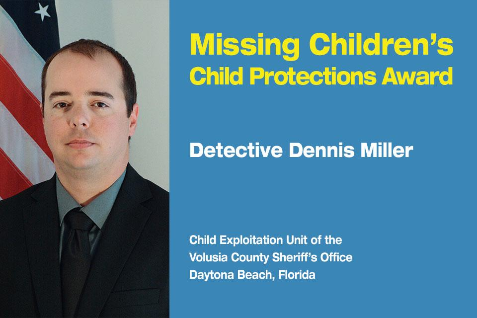 Missing Children's Child Protection Award Recipient: Detective Dennis Miller.  Child Exploitation Unit at the Volusia County Sheriff's Office in Daytona Beach, Florida.