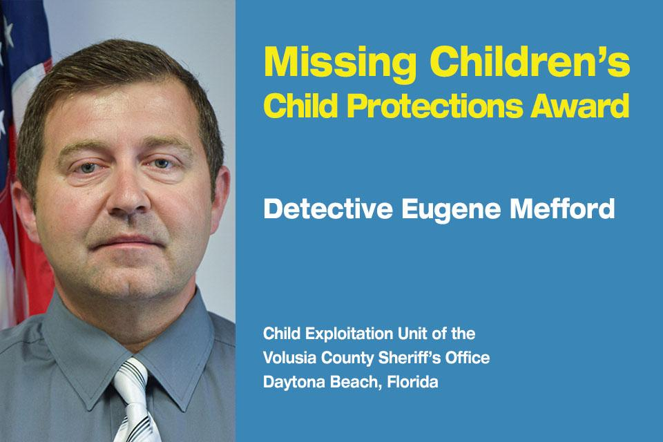 Missing Children's Child Protection Award Recipient: Detective Eugene Mefford.  Child Exploitation Unit at the Volusia County Sheriff's Office in Daytona Beach, Florida.