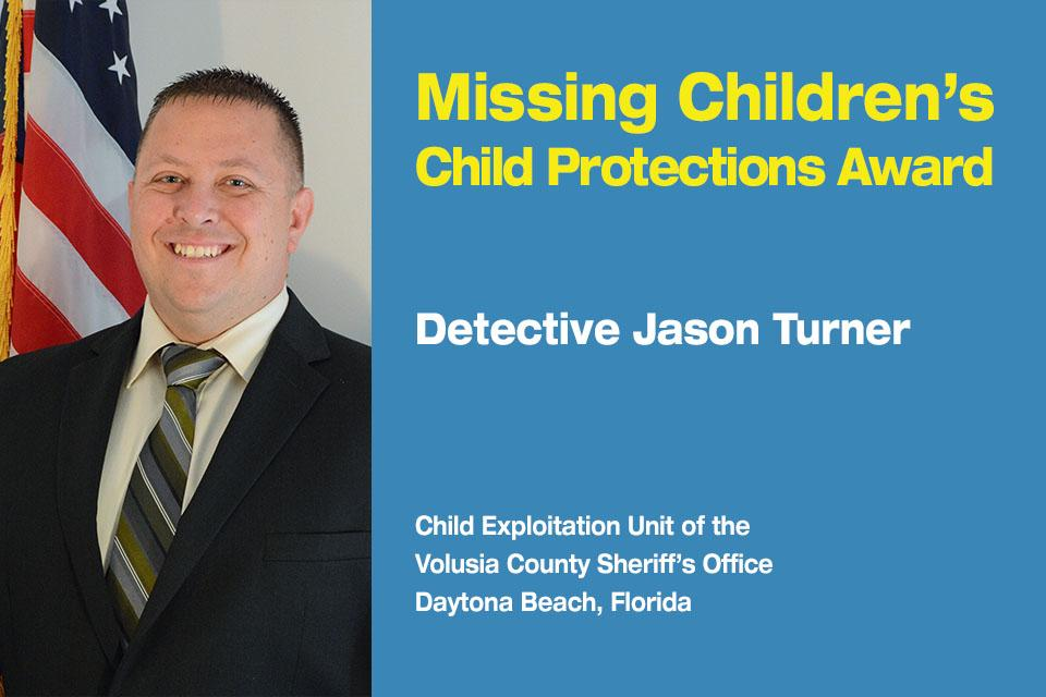 Missing Children's Child Protection Award Recipient: Detective Jason Turner.  Child Exploitation Unit at the Volusia County Sheriff's Office in Daytona Beach, Florida.