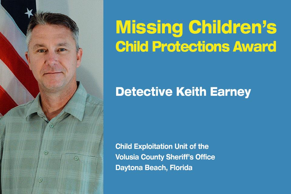 Missing Children's Child Protection Award Recipient: Detective Keith Earney.  Child Exploitation Unit at the Volusia County Sheriff's Office in Daytona Beach, Florida.