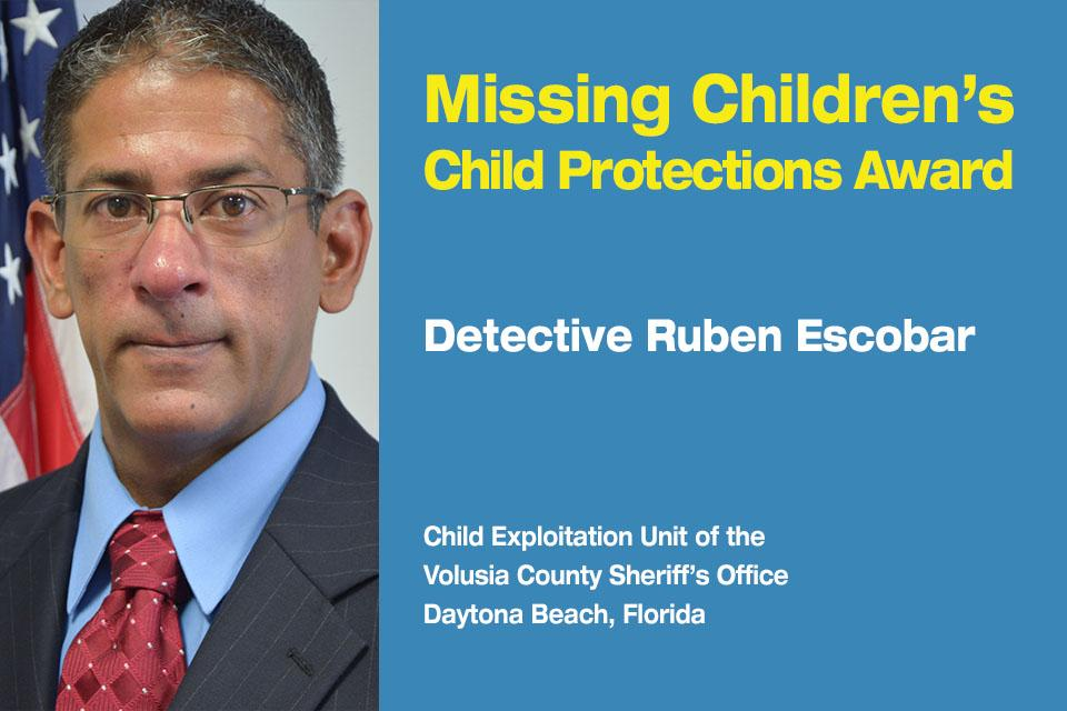 Missing Children's Child Protection Award Recipient: Detective Ruben Escobar.  Child Exploitation Unit at the Volusia County Sheriff's Office in Daytona Beach, Florida.