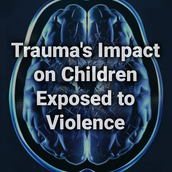 Trauma's Impact on Children Exposed to Violence text written over a background image of a brain scan image